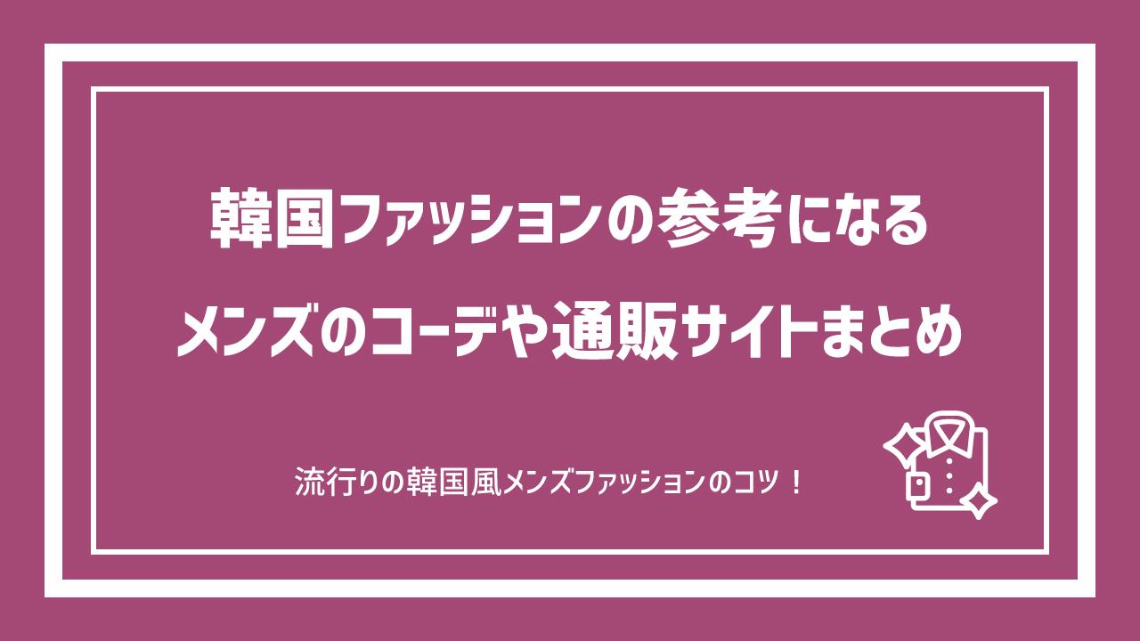 韓国ファッションの参考になるメンズのコーデや通販サイトをまとめてみる