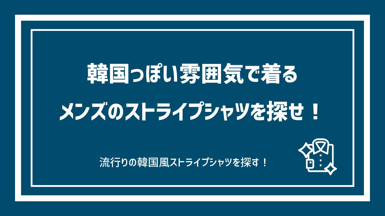 韓国っぽい雰囲気で着るメンズのストライプシャツを探せ!おすすめのブランド&コーディネート